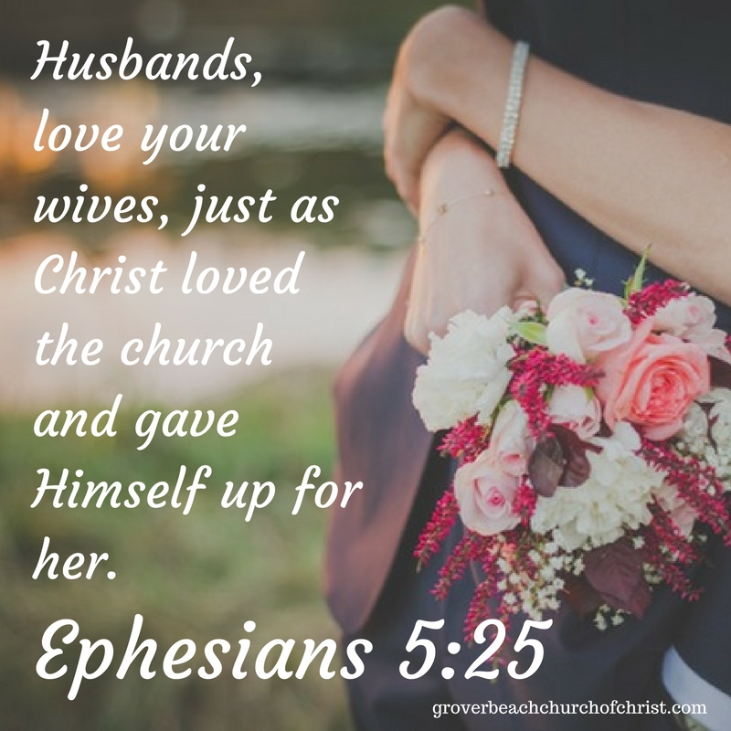 Eph 4:25 Husbands, love your wives, just as Christ loved the church and gave himself up for her.