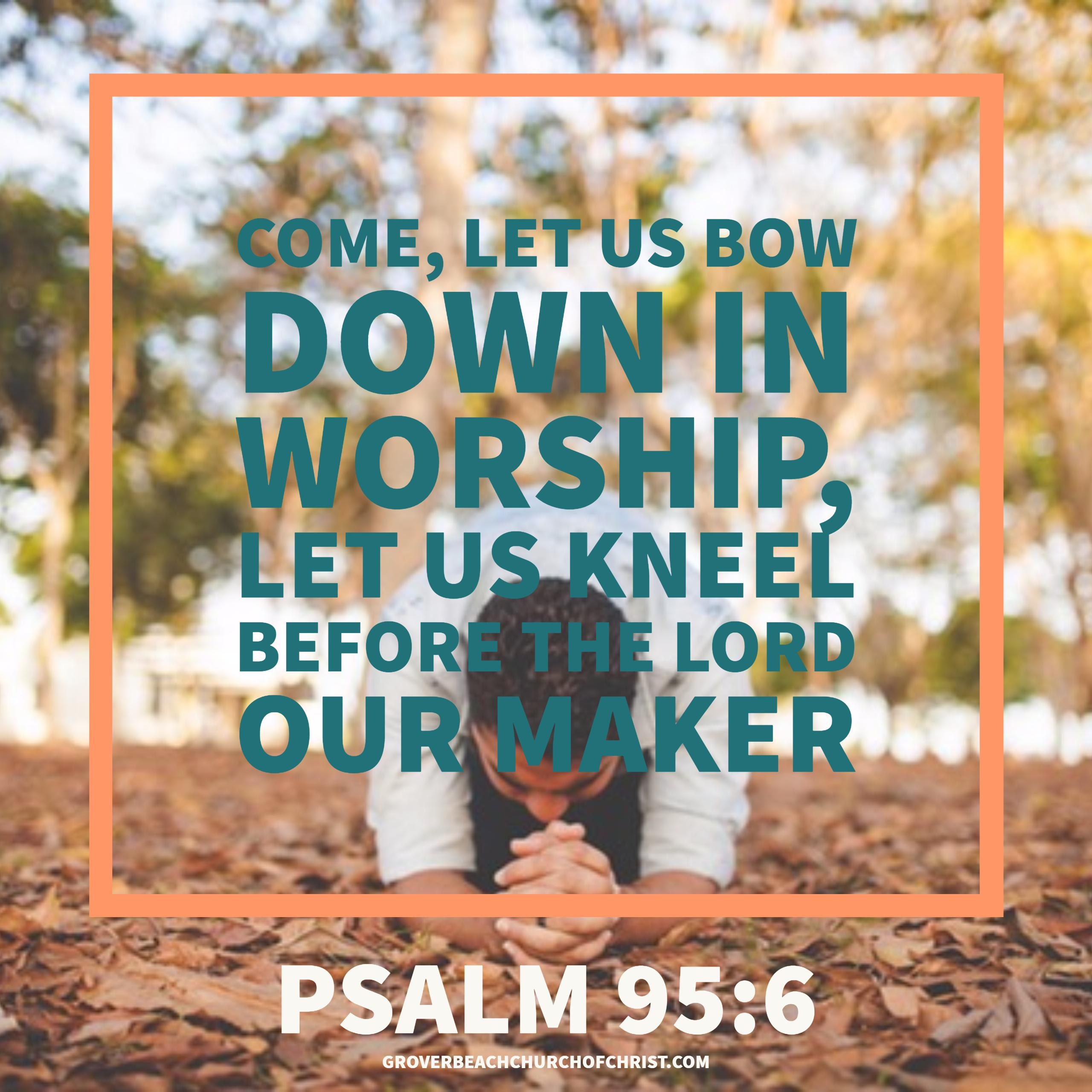 Psalm 95-6 Come let us bow down